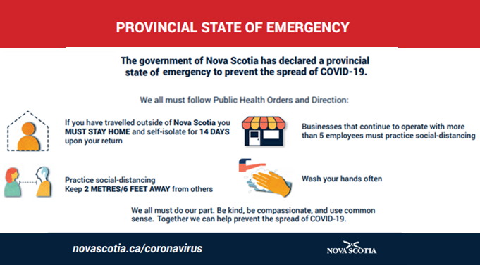 Provincial State of Emergency. The government of Nova Scotia has declared a provincial state of emergency to prevent the spread of COVID-19.. We all must follow Public Health Orders and Direction. If you have traveled outside of Nova Scotia you must stay home and self-isolate for 14 days upon your return. Practice social-distancing. Keep 2 meters/6 feet away from others.No social gatherings anywhere of more than 5 people Businesses that continue to operate with more than 5 employees must practice social-distancing If you have travelled outside of Nova Scotia you MUST STAY HOME and self-isolate for 14 DAYS upon your return Practice social-distancing Keep 2 METRES/6 FEET AWAY from others Wash your hands oftenNo social gatherings anywhere of more than 5 people Businesses that continue to operate with more than 5 employees must practice social-distancing If you have travelled outside of Nova Scotia you MUST STAY HOME and self-isolate for 14 DAYS upon your return Practice social-distancing Keep 2 METRES/6 FEET AWAY from others. No social gatherins anywhere of more than 5 people. Businesses that continue to operate with more than 5 employees must practice social-distancing. Wash your hands often. We all must do our part. Be kind, be compassionate, and use common sense. Together we can help prevent the spread of COVID-19.